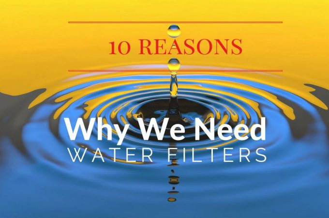 10 Reasons Why We Do Need Water Filters